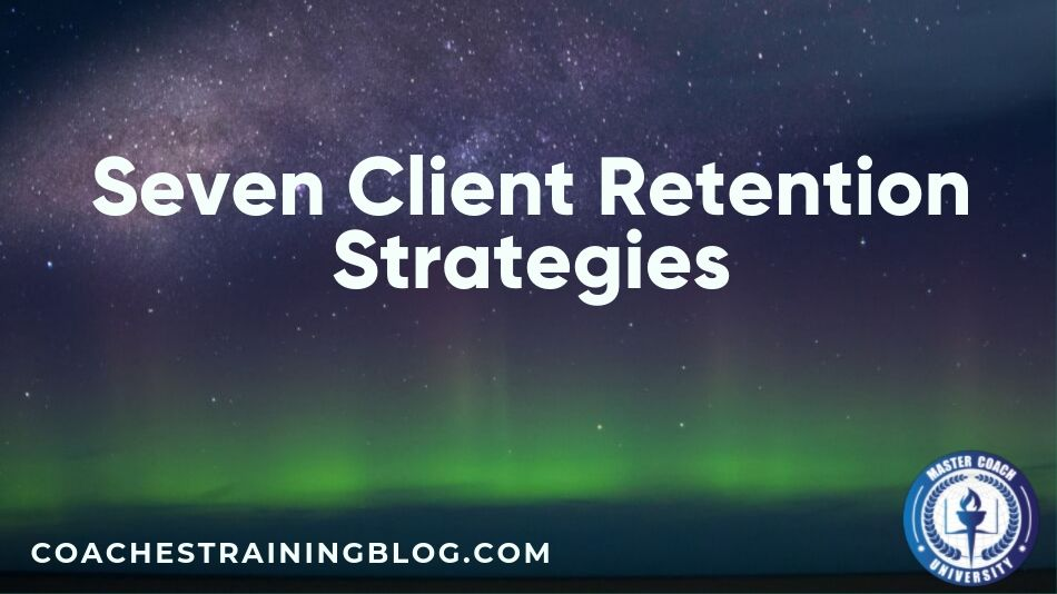 Seven Client Retention Strategies That Can Work For Your Coaching Business