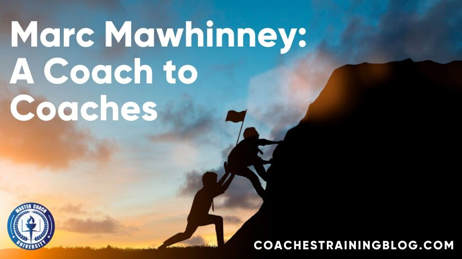 Marc Mawhinney: A Coach to Coaches