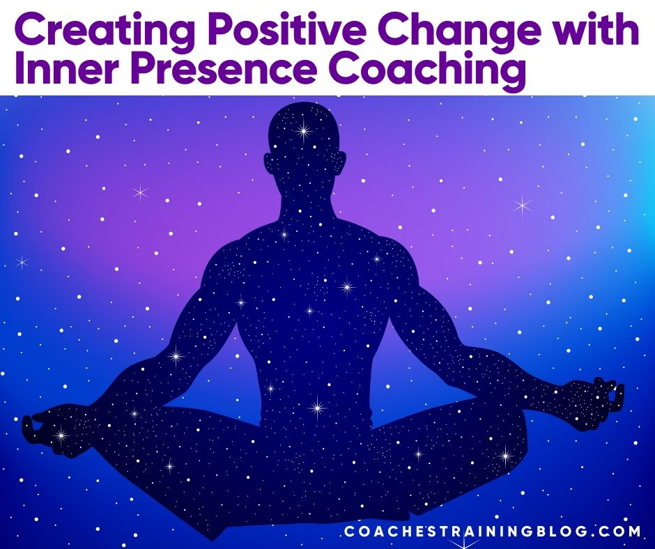 Creating Positive Change with Inner Presence Coaching