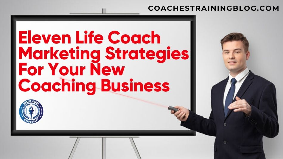 Eleven Life Coach Marketing Strategies For Your New Coaching Business