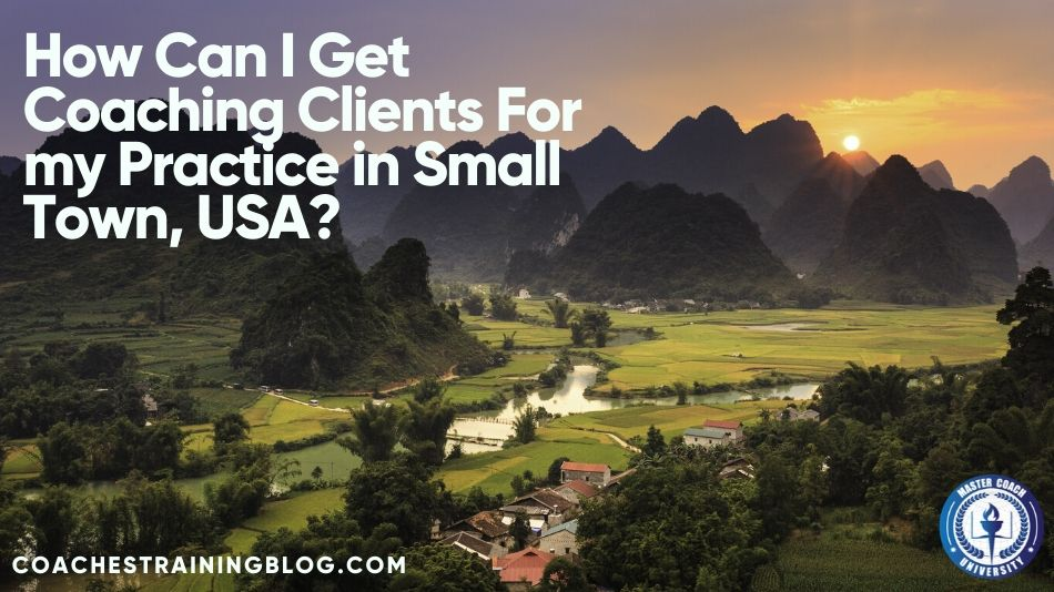 How Can I Get Coaching Clients For my Practice in Small Town, USA?