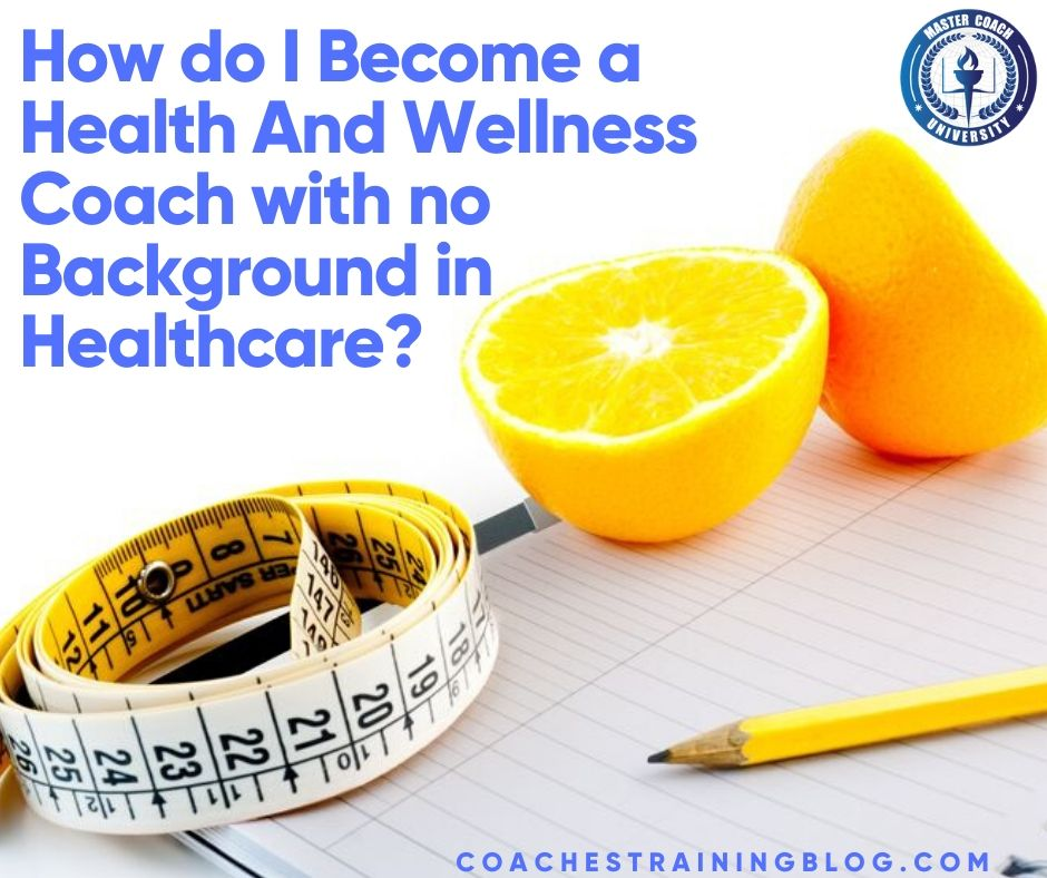 How do I Become a Health And Wellness Coach with no Background in Healthcare?