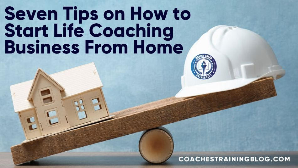Seven Tips on How to Start Life Coaching Business From Home