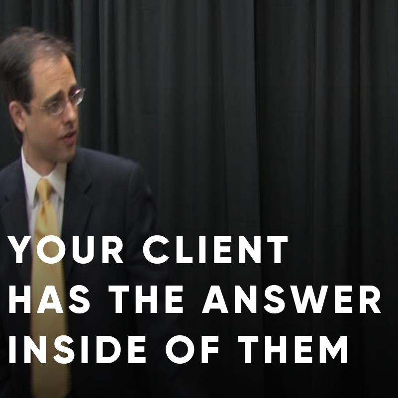Your client has the answer inside of them.