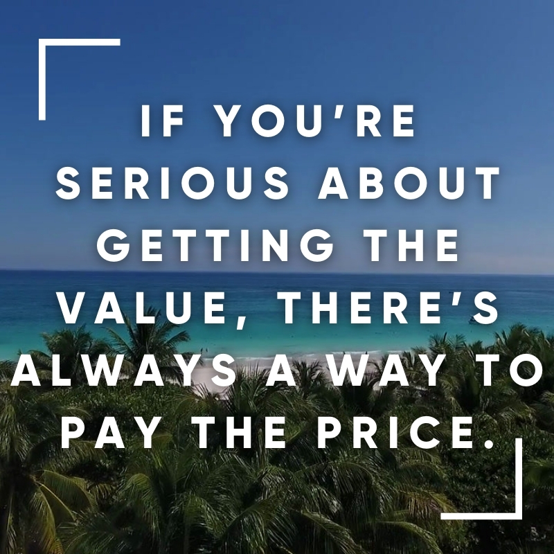 If you're serios about getting the value, there's always a way to pay the price.
