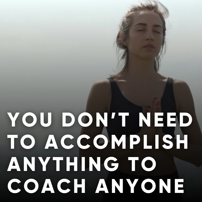 You don't need to accomplish anything to coach anyone.