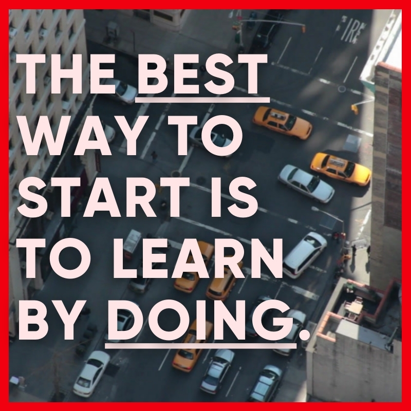 The best way to start is to learn by doing.