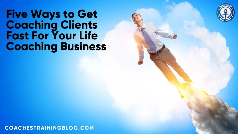 Five Ways to Get Coaching Clients Fast For Your Life Coaching Business