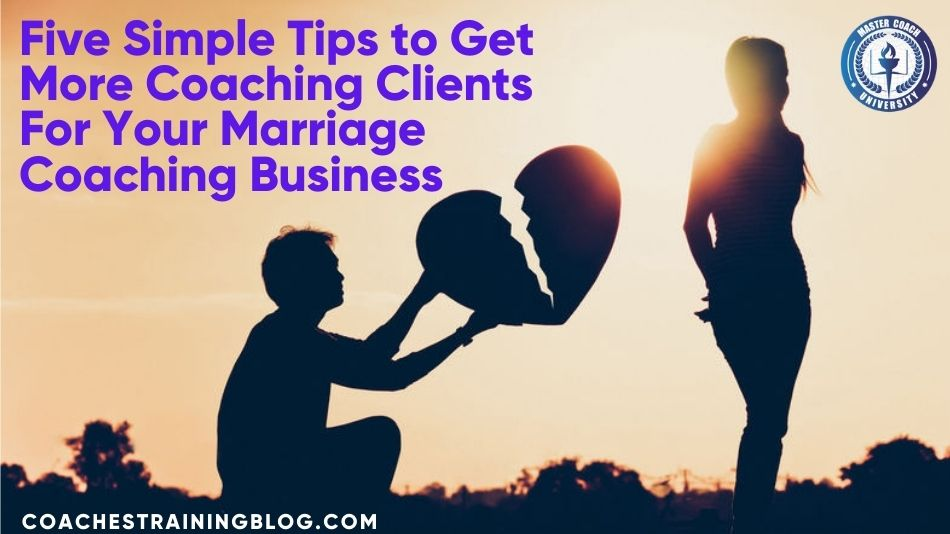 Five Simple Tips to Get More Coaching Clients For Your Marriage Coaching Business