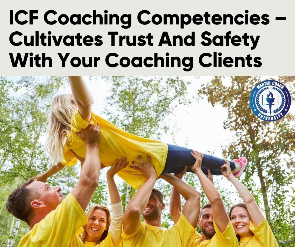 ICF Coaching Competencies – Cultivates Trust And Safety With Your Coaching Clients