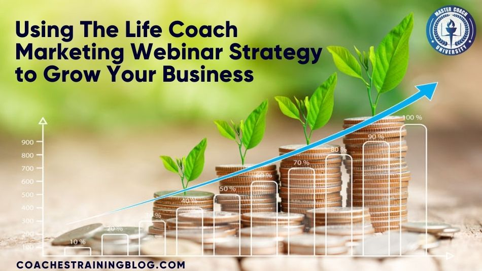 Using The Life Coach Marketing Webinar Strategy to Grow Your Business
