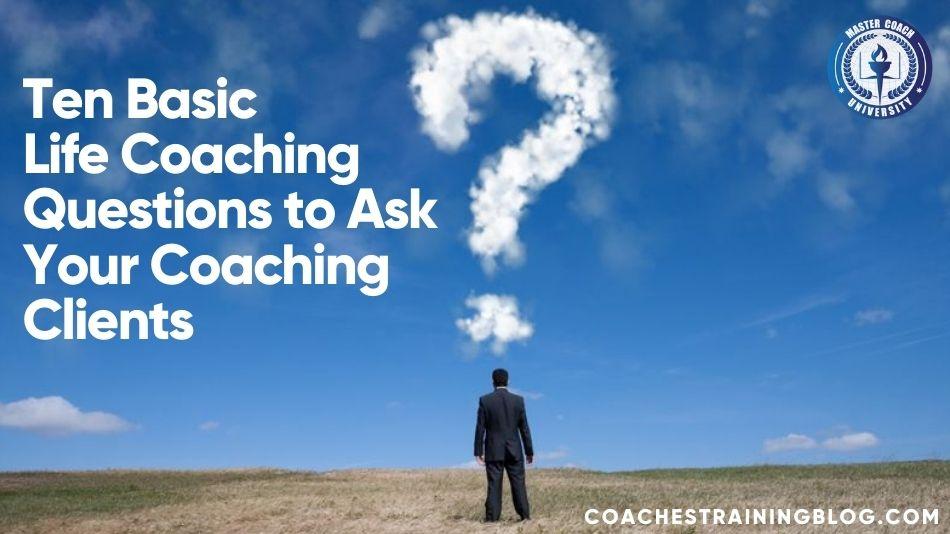 Ten Basic Life Coaching Questions to Ask Your Coaching Clients